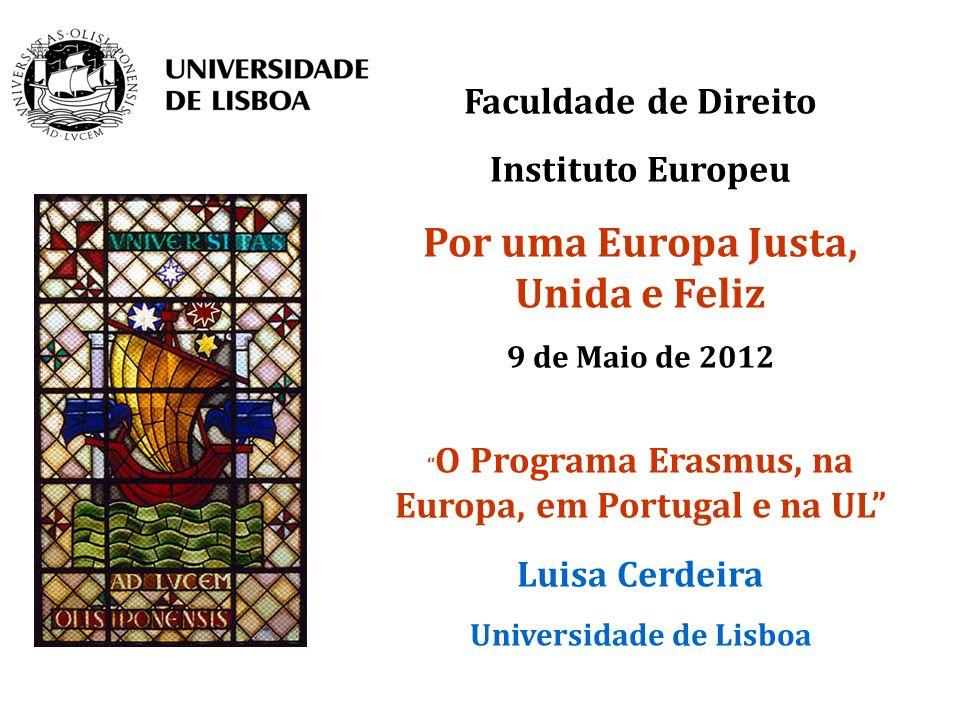 Faculdade de Direito Instituto Europeu Por uma Europa Justa, Unida e Feliz 9 de Maio de 2012 O Programa Erasmus, na Europa, em Portugal e na UL Luisa