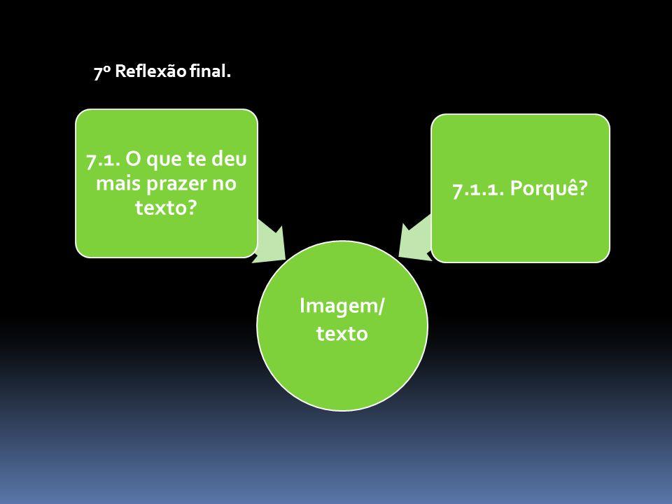 7º Reflexão final. Imagem/ texto 7.1. O que te deu mais prazer no texto? 7.1.1. Porquê?