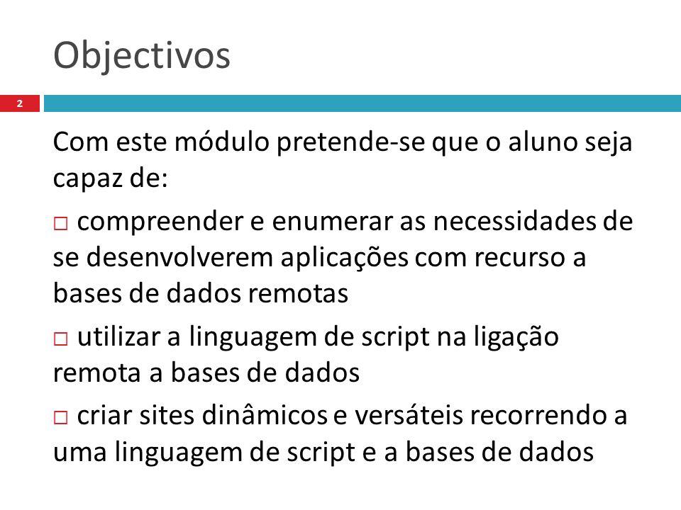 Objectivos Com este módulo pretende-se que o aluno seja capaz de: compreender e enumerar as necessidades de se desenvolverem aplicações com recurso a bases de dados remotas utilizar a linguagem de script na ligação remota a bases de dados criar sites dinâmicos e versáteis recorrendo a uma linguagem de script e a bases de dados 2