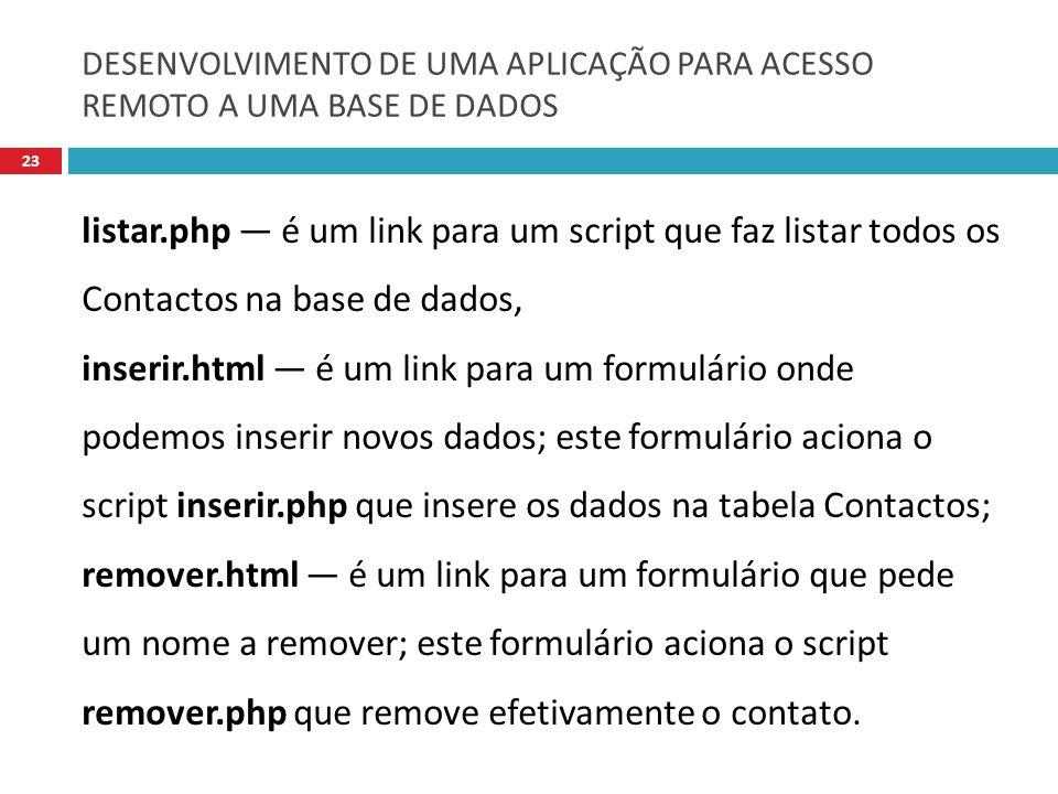DESENVOLVIMENTO DE UMA APLICAÇÃO PARA ACESSO REMOTO A UMA BASE DE DADOS 23 listar.php é um link para um script que faz listar todos os Contactos na base de dados, inserir.html é um link para um formulário onde podemos inserir novos dados; este formulário aciona o script inserir.php que insere os dados na tabela Contactos; remover.html é um link para um formulário que pede um nome a remover; este formulário aciona o script remover.php que remove efetivamente o contato.