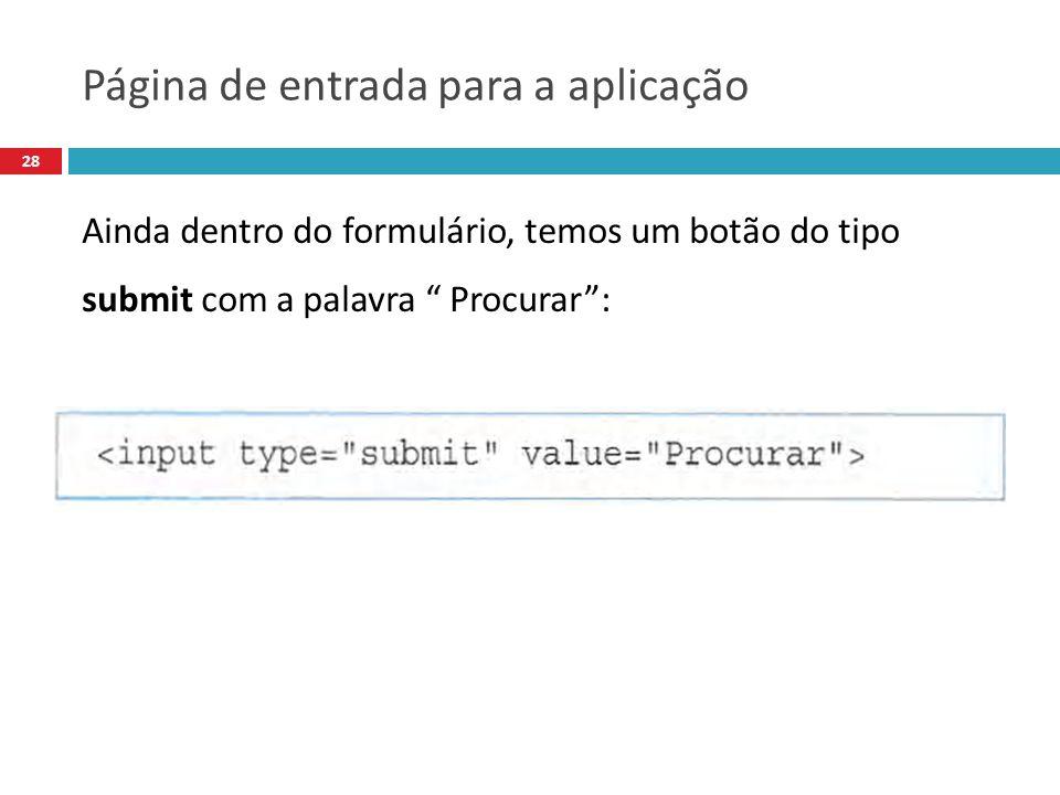 28 Ainda dentro do formulário, temos um botão do tipo submit com a palavra Procurar: Página de entrada para a aplicação