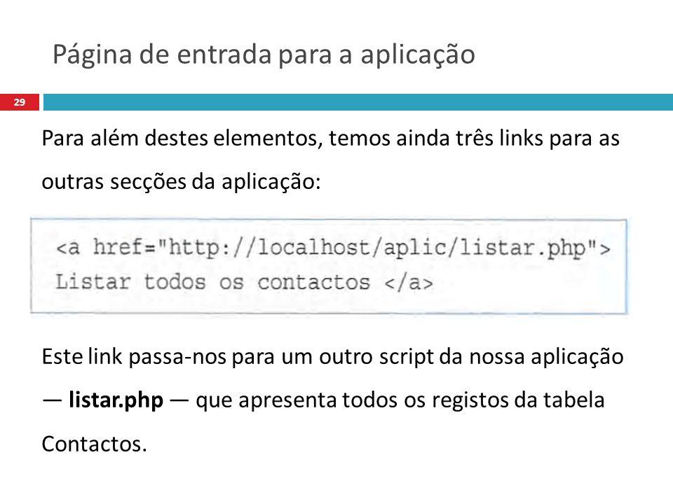 29 Para além destes elementos, temos ainda três links para as outras secções da aplicação: Este link passa-nos para um outro script da nossa aplicação listar.php que apresenta todos os registos da tabela Contactos.