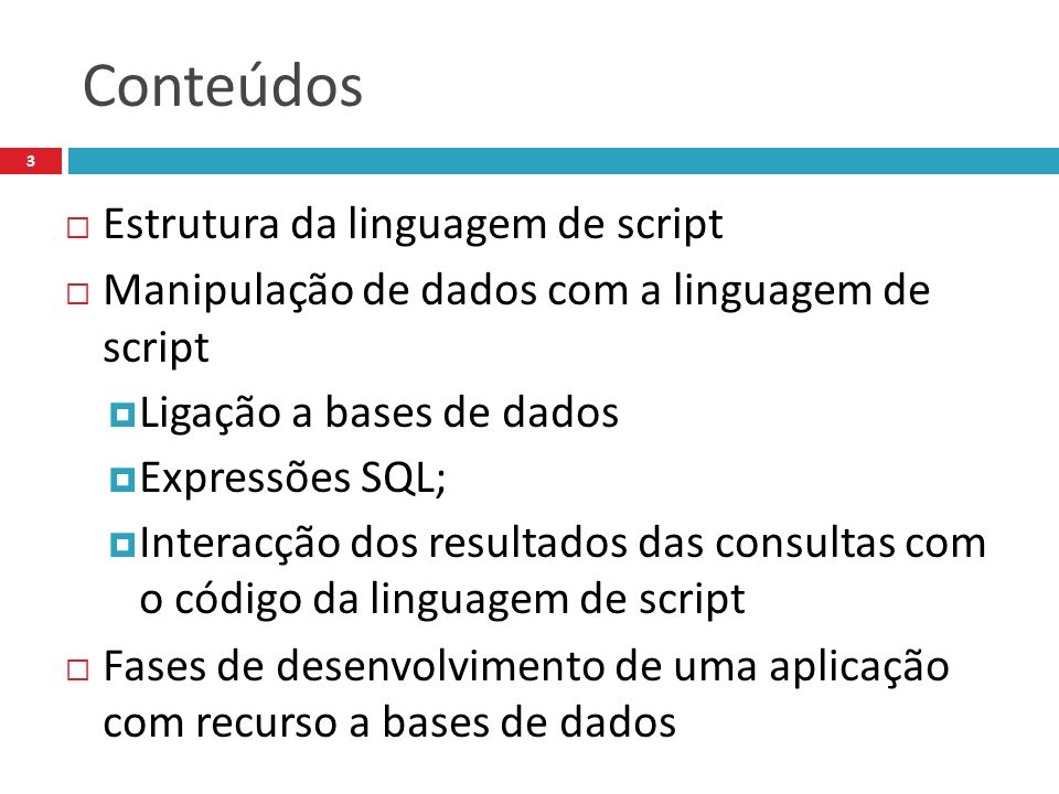 Conteúdos Estrutura da linguagem de script Manipulação de dados com a linguagem de script Ligação a bases de dados Expressões SQL; Interacção dos resultados das consultas com o código da linguagem de script Fases de desenvolvimento de uma aplicação com recurso a bases de dados 3