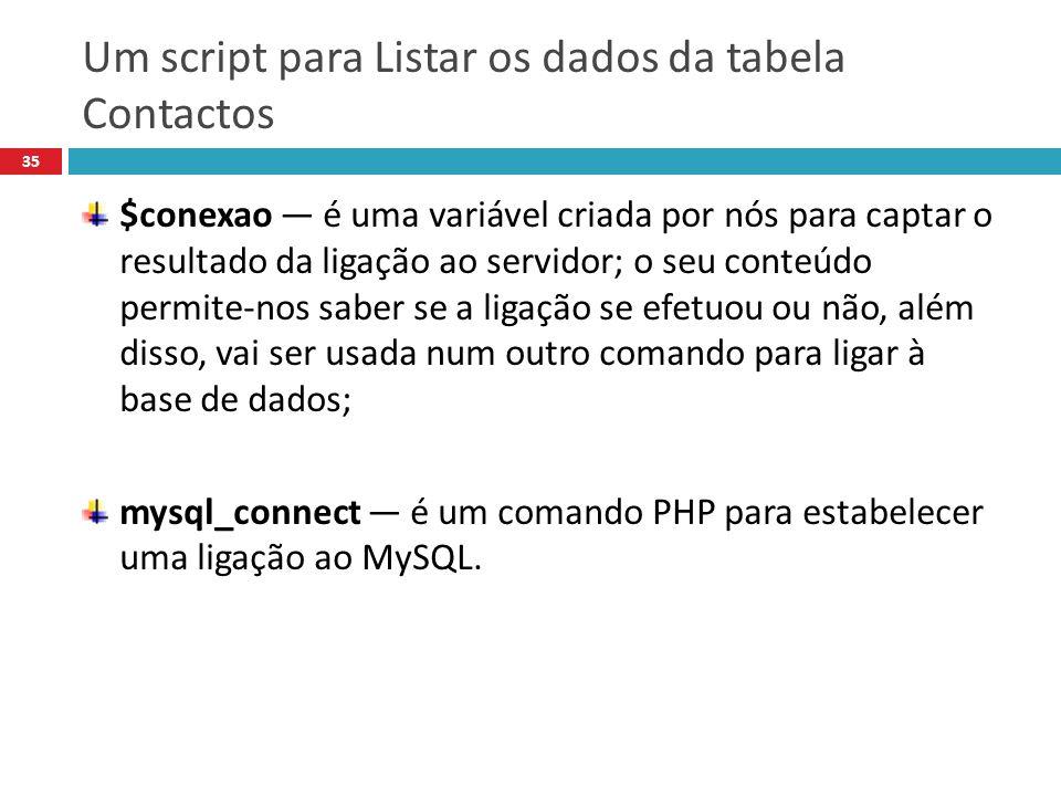 35 $conexao é uma variável criada por nós para captar o resultado da ligação ao servidor; o seu conteúdo permite-nos saber se a ligação se efetuou ou não, além disso, vai ser usada num outro comando para ligar à base de dados; mysql_connect é um comando PHP para estabelecer uma ligação ao MySQL.