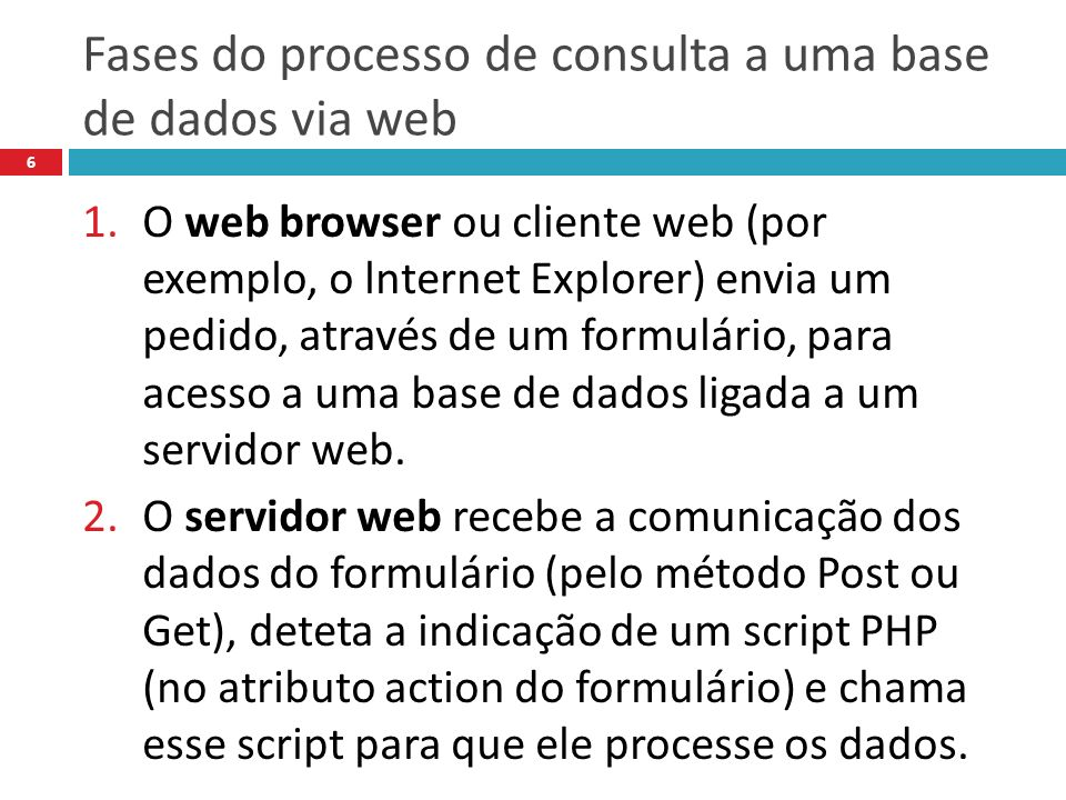 Fases do processo de consulta a uma base de dados via web 6 1.O web browser ou cliente web (por exemplo, o lnternet Explorer) envia um pedido, através de um formulário, para acesso a uma base de dados ligada a um servidor web.