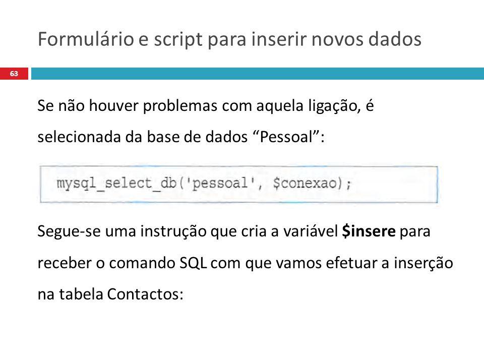 63 Se não houver problemas com aquela ligação, é selecionada da base de dados Pessoal: Segue-se uma instrução que cria a variável $insere para receber o comando SQL com que vamos efetuar a inserção na tabela Contactos: Formulário e script para inserir novos dados
