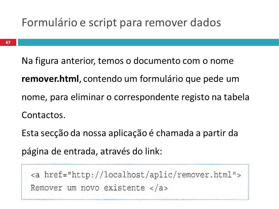 67 Na figura anterior, temos o documento com o nome remover.html, contendo um formulário que pede um nome, para eliminar o correspondente registo na tabela Contactos.