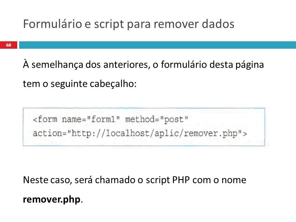68 À semelhança dos anteriores, o formulário desta página tem o seguinte cabeçalho: Neste caso, será chamado o script PHP com o nome remover.php.