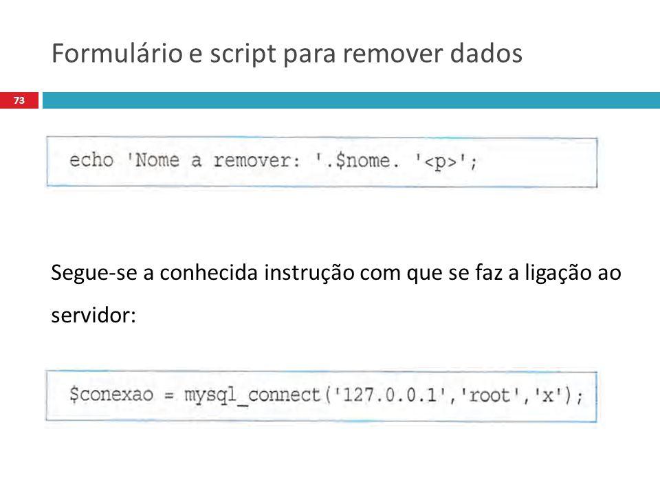 73 Segue-se a conhecida instrução com que se faz a ligação ao servidor: Formulário e script para remover dados