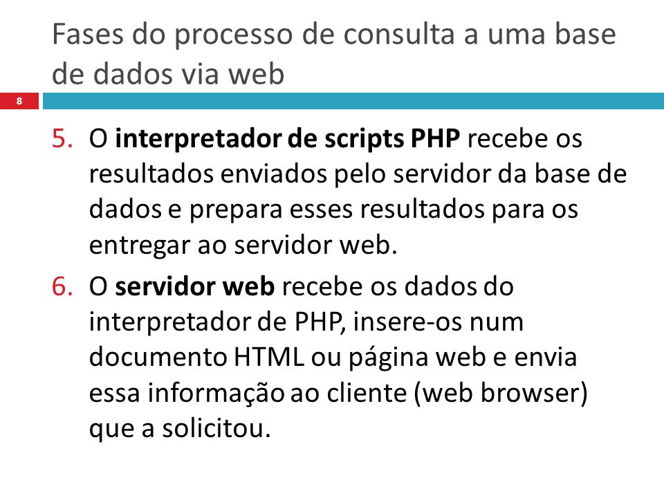 Fases do processo de consulta a uma base de dados via web 8 5.O interpretador de scripts PHP recebe os resultados enviados pelo servidor da base de dados e prepara esses resultados para os entregar ao servidor web.