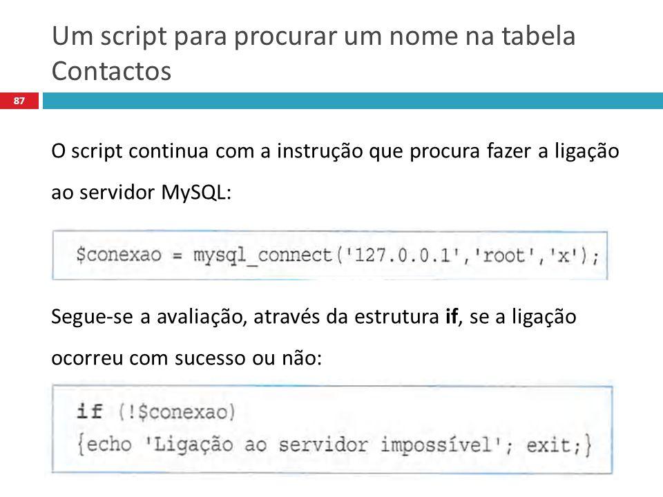 87 O script continua com a instrução que procura fazer a ligação ao servidor MySQL: Segue-se a avaliação, através da estrutura if, se a ligação ocorreu com sucesso ou não: Um script para procurar um nome na tabela Contactos