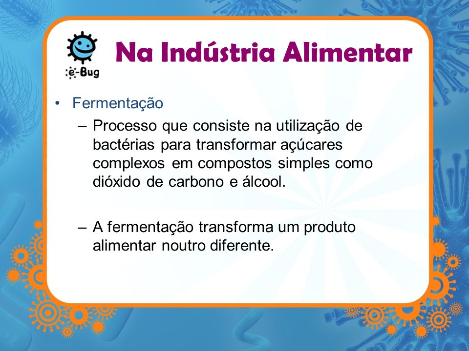 Fermentação –Processo que consiste na utilização de bactérias para transformar açúcares complexos em compostos simples como dióxido de carbono e álcoo
