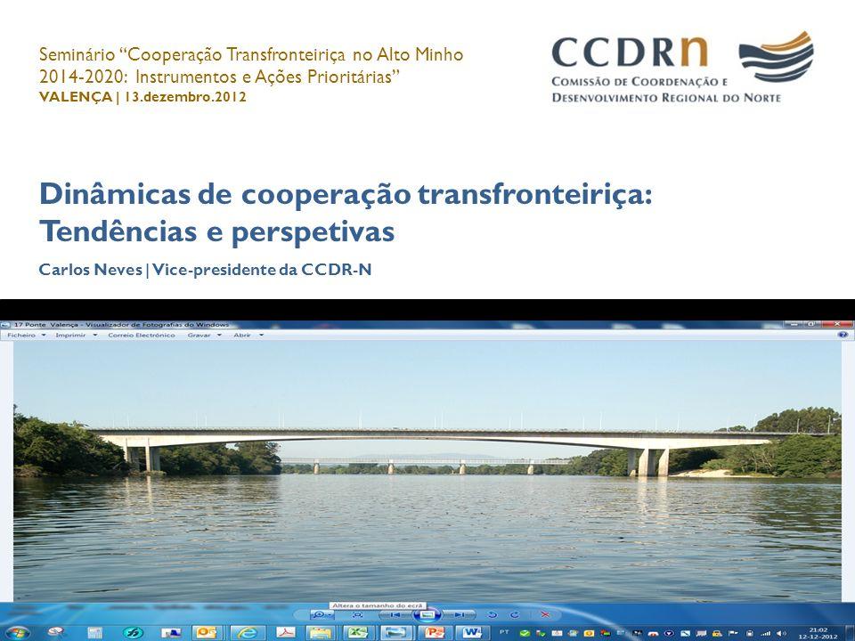 Dinâmicas de cooperação transfronteiriça: Tendências e perspetivas Carlos Neves | Vice-presidente da CCDR-N Carlos Neves, 13.dezembro.2012 Seminário C