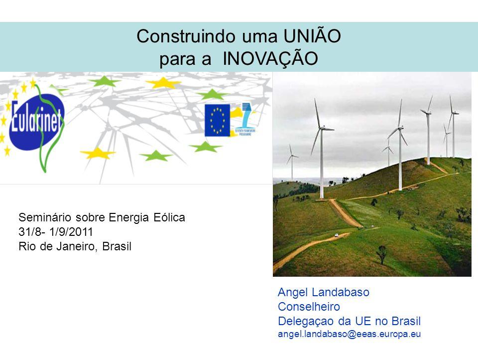 Construindo uma UNIÃO para a INOVAÇÃO Seminário sobre Energia Eólica 31/8- 1/9/2011 Rio de Janeiro, Brasil Angel Landabaso Conselheiro Delegaçao da UE