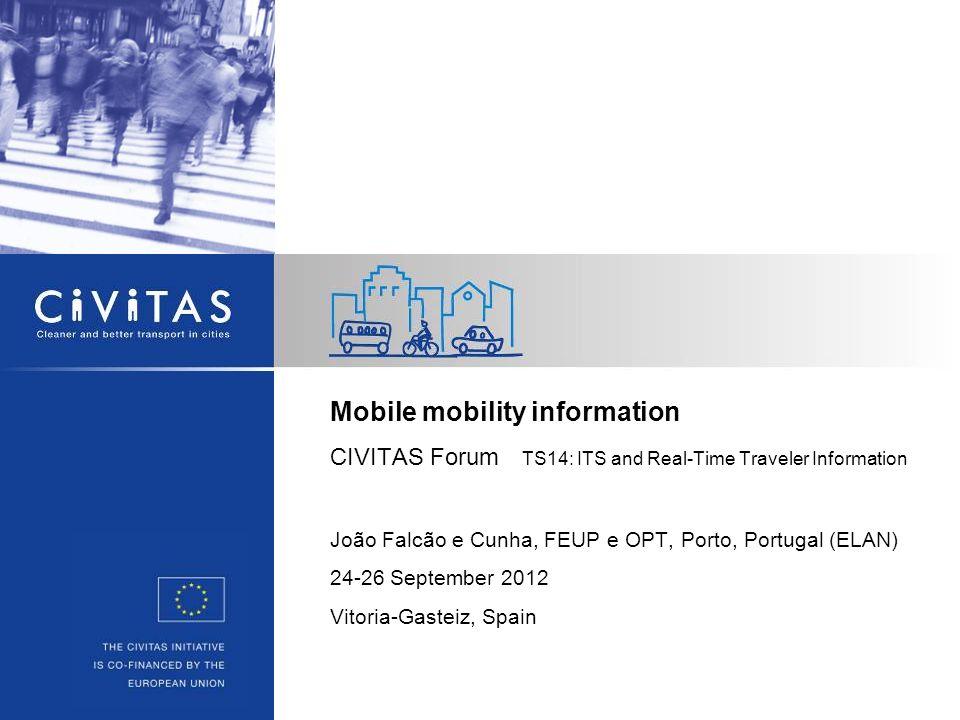 Mobile mobility information CIVITAS Forum TS14: ITS and Real-Time Traveler Information João Falcão e Cunha, FEUP e OPT, Porto, Portugal (ELAN) 24-26 S