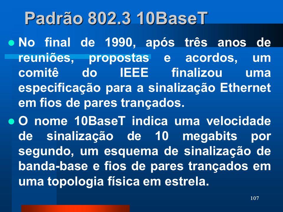 107 Padrão 802.3 10BaseT No final de 1990, após três anos de reuniões, propostas e acordos, um comitê do IEEE finalizou uma especificação para a sinal