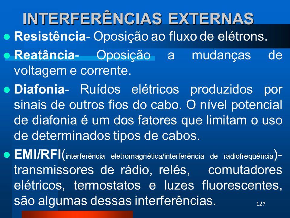 127 INTERFERÊNCIAS EXTERNAS Resistência- Oposição ao fluxo de elétrons. Reatância- Oposição a mudanças de voltagem e corrente. Diafonia- Ruídos elétri