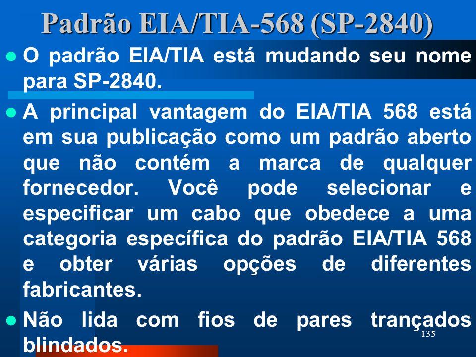 135 Padrão EIA/TIA-568 (SP-2840) O padrão EIA/TIA está mudando seu nome para SP-2840. A principal vantagem do EIA/TIA 568 está em sua publicação como