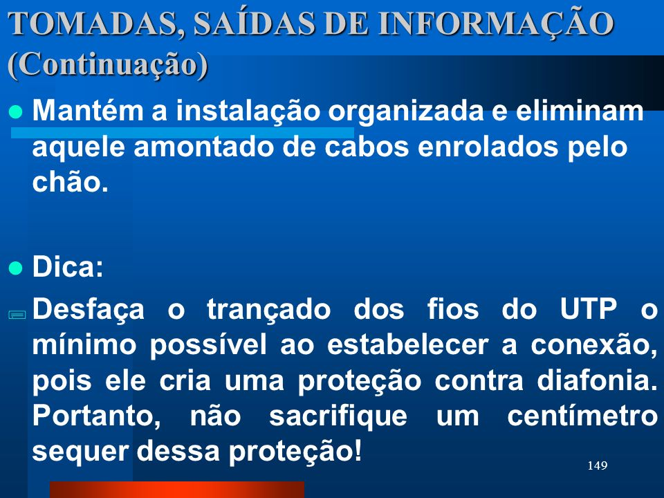 149 TOMADAS, SAÍDAS DE INFORMAÇÃO (Continuação) Mantém a instalação organizada e eliminam aquele amontado de cabos enrolados pelo chão. Dica: Desfaça