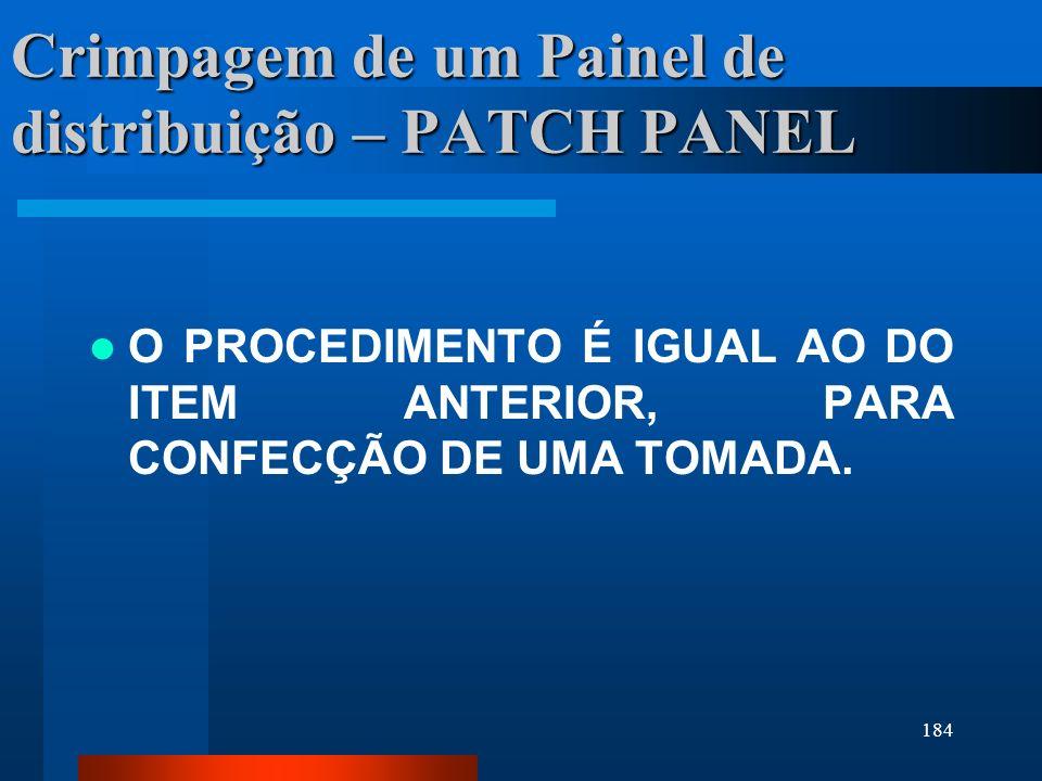 184 Crimpagem de um Painel de distribuição – PATCH PANEL O PROCEDIMENTO É IGUAL AO DO ITEM ANTERIOR, PARA CONFECÇÃO DE UMA TOMADA.