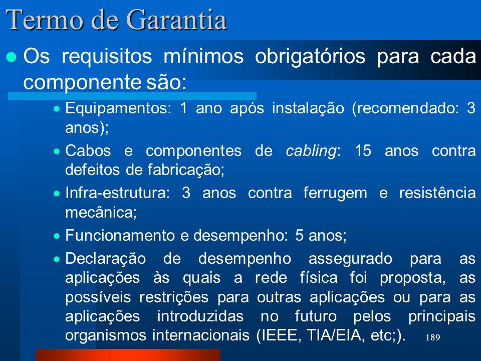 189 Termo de Garantia Os requisitos mínimos obrigatórios para cada componente são: Equipamentos: 1 ano após instalação (recomendado: 3 anos); Cabos e