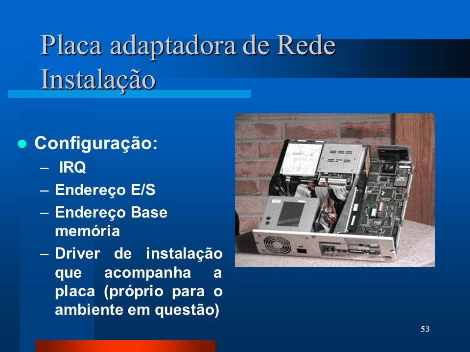 53 Placa adaptadora de Rede Instalação Configuração: – IRQ –Endereço E/S –Endereço Base memória –Driver de instalação que acompanha a placa (próprio p