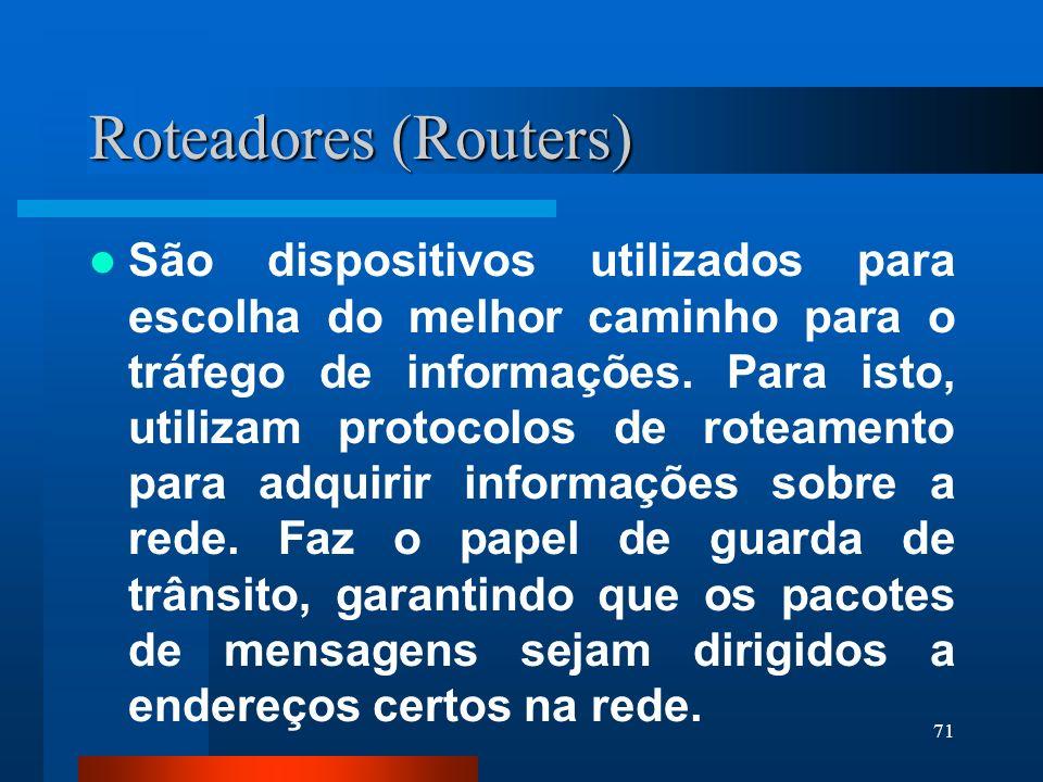 71 Roteadores (Routers) São dispositivos utilizados para escolha do melhor caminho para o tráfego de informações. Para isto, utilizam protocolos de ro