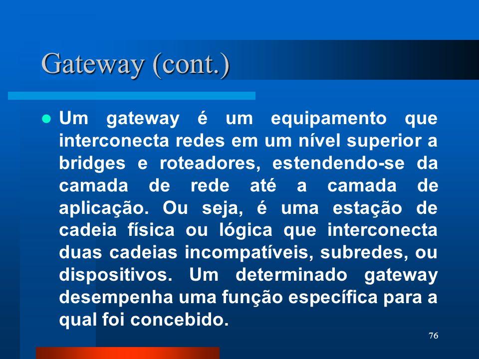 76 Gateway (cont.) Um gateway é um equipamento que interconecta redes em um nível superior a bridges e roteadores, estendendo-se da camada de rede até