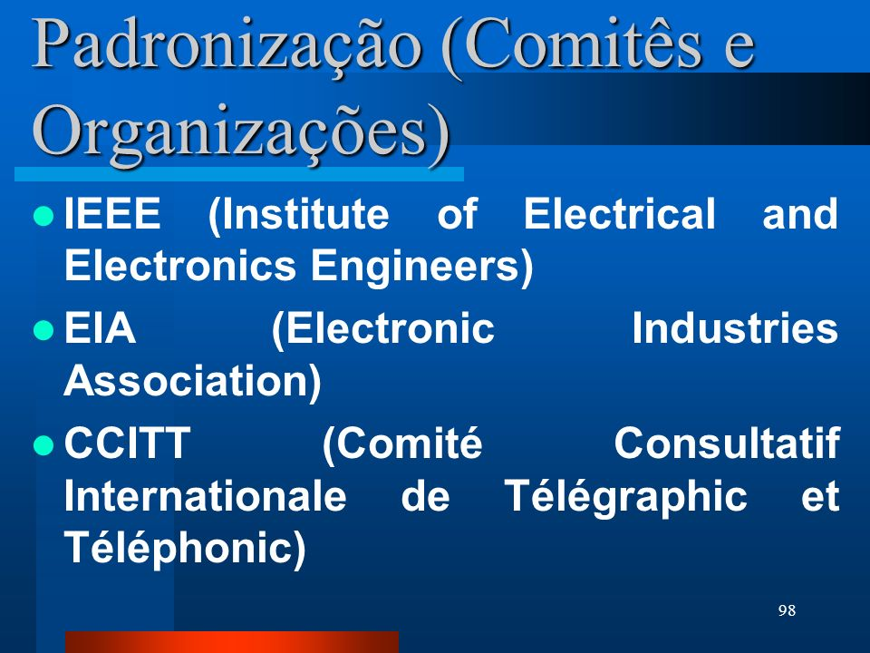 98 Padronização (Comitês e Organizações) IEEE (Institute of Electrical and Electronics Engineers) EIA (Electronic Industries Association) CCITT (Comit