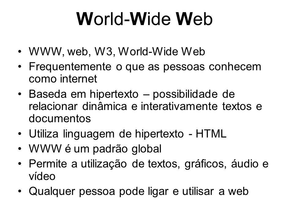 World-Wide Web WWW, web, W3, World-Wide Web Frequentemente o que as pessoas conhecem como internet Baseda em hipertexto – possibilidade de relacionar