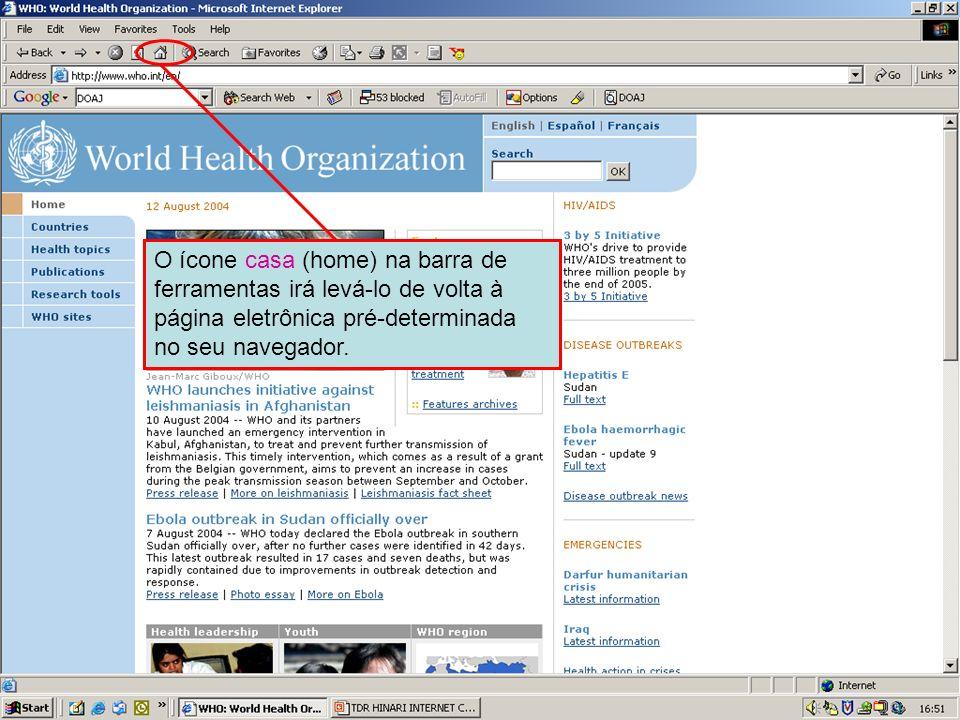 Home page button O ícone casa (home) na barra de ferramentas irá levá-lo de volta à página eletrônica pré-determinada no seu navegador.