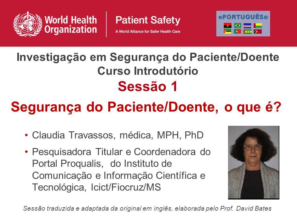 Investigação em Segurança do Paciente/Doente Curso Introdutório Sessão 1 Claudia Travassos, médica, MPH, PhD Pesquisadora Titular e Coordenadora do Portal Proqualis, do Instituto de Comunicação e Informação Científica e Tecnológica, Icict/Fiocruz/MS Segurança do Paciente/Doente, o que é.