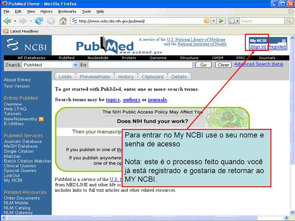 Para entrar no My NCBI use o seu nome e senha de acesso Nota: este é o processo feito quando você já está registrado e gostaria de retornar ao MY NCBI