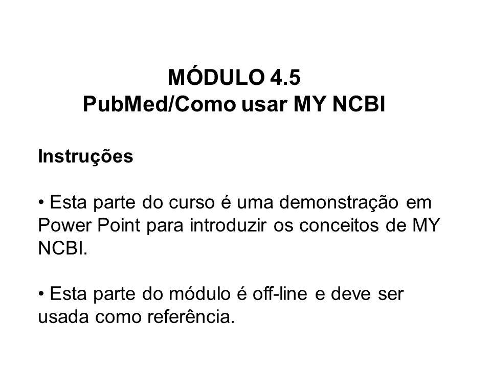 MÓDULO 4.5 PubMed/Como usar MY NCBI Instruções Esta parte do curso é uma demonstração em Power Point para introduzir os conceitos de MY NCBI. Esta par