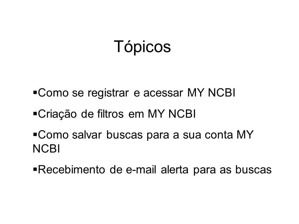 Tópicos Como se registrar e acessar MY NCBI Criação de filtros em MY NCBI Como salvar buscas para a sua conta MY NCBI Recebimento de e-mail alerta par
