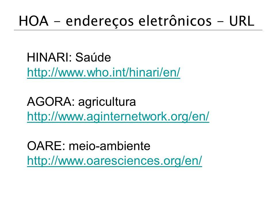 HOA - endereços eletrônicos - URL HINARI: Saúde http://www.who.int/hinari/en/ AGORA: agricultura http://www.aginternetwork.org/en/ OARE: meio-ambiente
