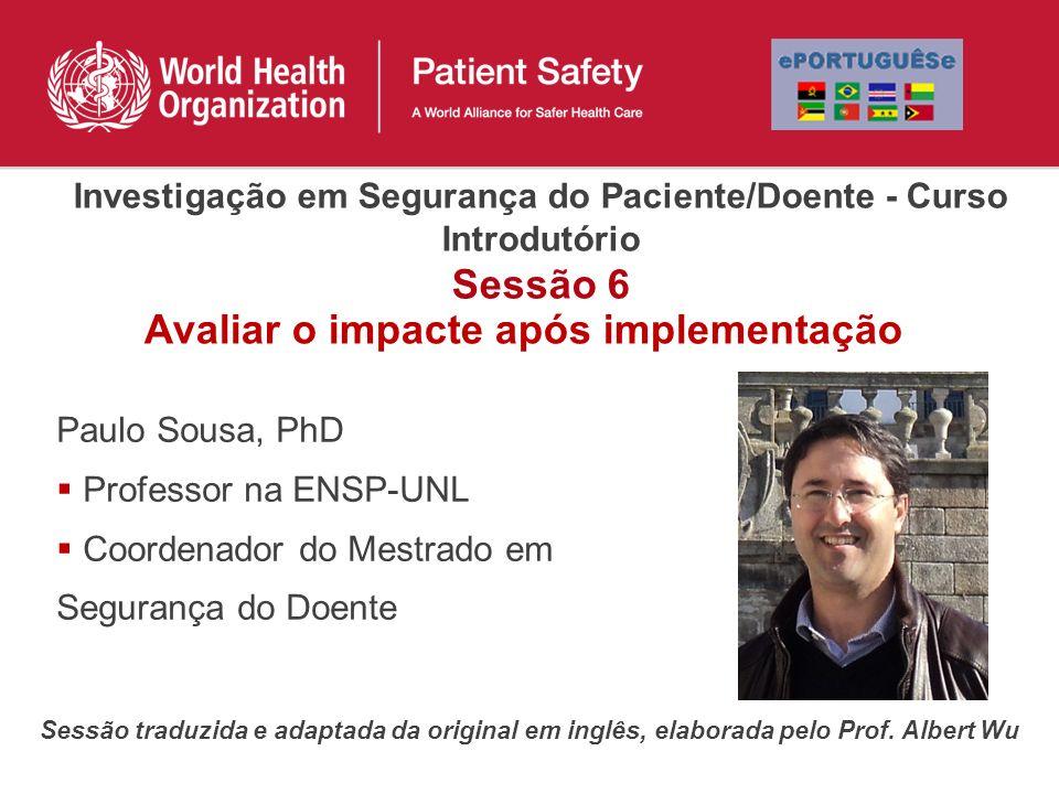 Paulo Sousa, PhD Professor na ENSP-UNL Coordenador do Mestrado em Segurança do Doente Sessão traduzida e adaptada da original em inglês, elaborada pel