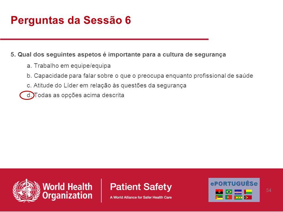 Perguntas da Sessão 6 5. Qual dos seguintes aspetos é importante para a cultura de segurança a. Trabalho em equipe/equipa b. Capacidade para falar sob