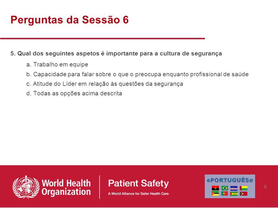 Perguntas da Sessão 6 5. Qual dos seguintes aspetos é importante para a cultura de segurança a. Trabalho em equipe b. Capacidade para falar sobre o qu