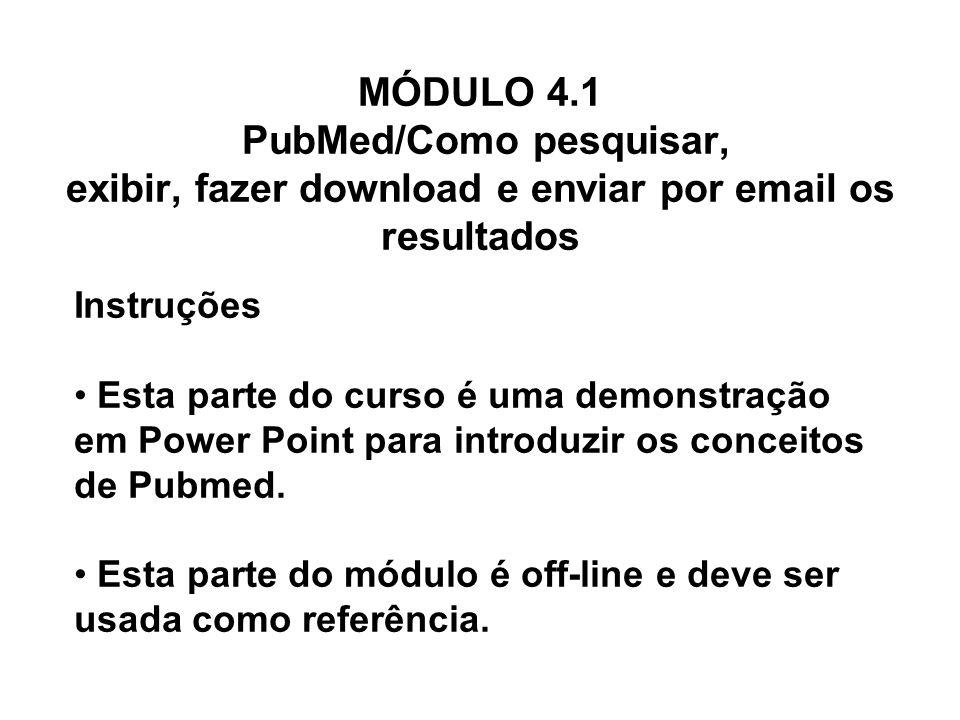 MÓDULO 4.1 PubMed/Como pesquisar, exibir, fazer download e enviar por email os resultados Instruções Esta parte do curso é uma demonstração em Power P