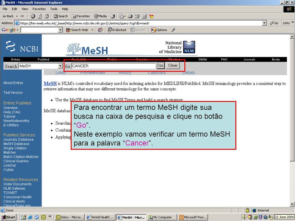 Searching in MeSH Para encontrar um termo MeSH digite sua busca na caixa de pesquisa e clique no botãoGo. Neste exemplo vamos verificar um termo MeSH