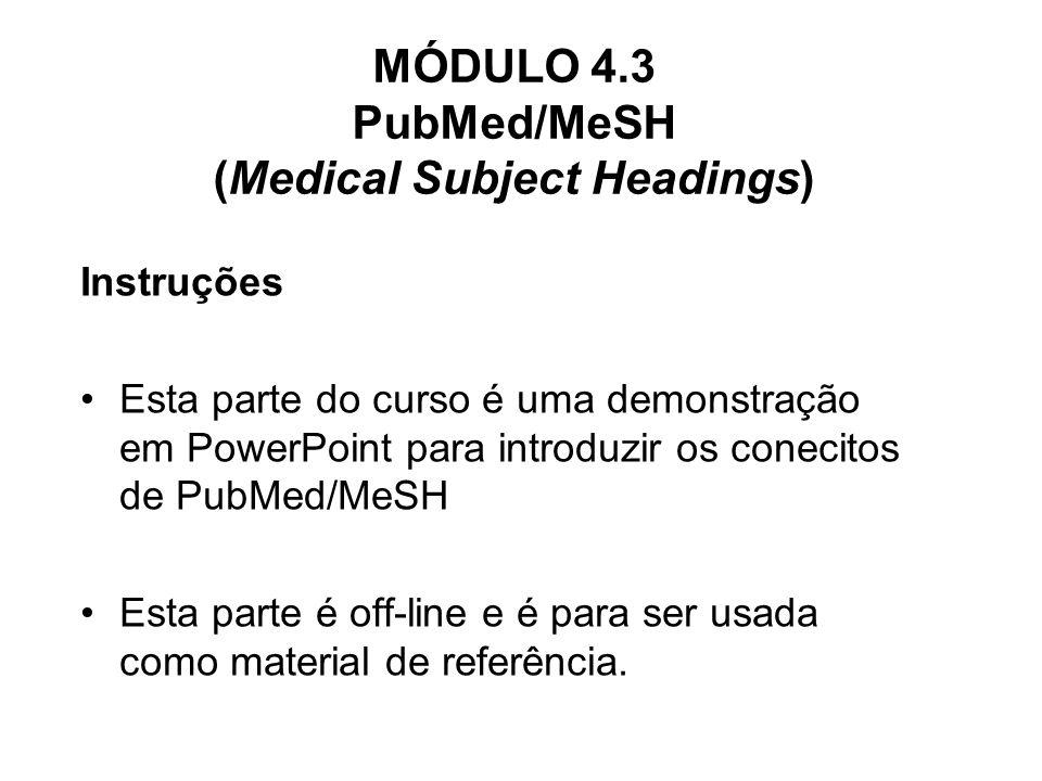 MÓDULO 4.3 PubMed/MeSH (Medical Subject Headings) Instruções Esta parte do curso é uma demonstração em PowerPoint para introduzir os conecitos de PubM