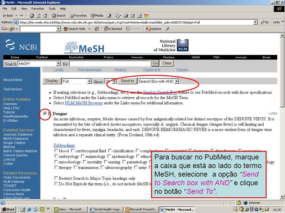 Dengue 4 Para buscar no PubMed, marque a caixa que está ao lado do termo MeSH, selecione a opção Send to Search box with AND e clique no botão Send To