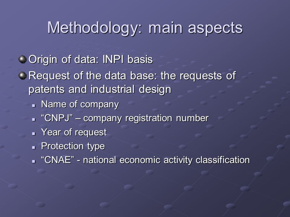 Methodology: main aspects Origin of data: INPI basis Request of the data base: the requests of patents and industrial design Name of company Name of c