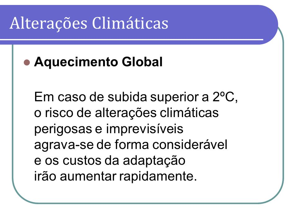 Aquecimento Global Em caso de subida superior a 2ºC, o risco de alterações climáticas perigosas e imprevisíveis agrava-se de forma considerável e os c