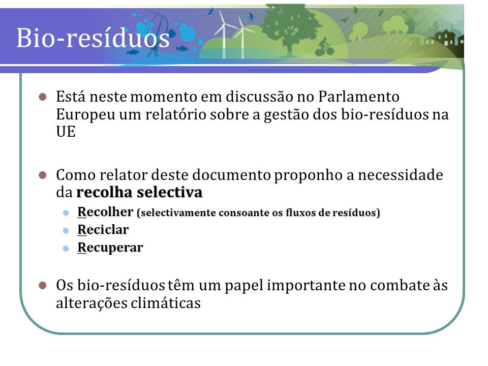 Bio-resíduos Está neste momento em discussão no Parlamento Europeu um relatório sobre a gestão dos bio-resíduos na UE recolha selectiva Como relator d