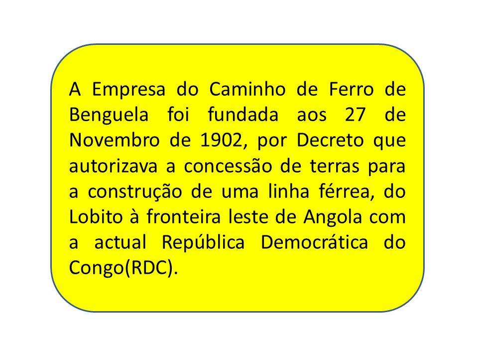 A Empresa do Caminho de Ferro de Benguela foi fundada aos 27 de Novembro de 1902, por Decreto que autorizava a concessão de terras para a construção d