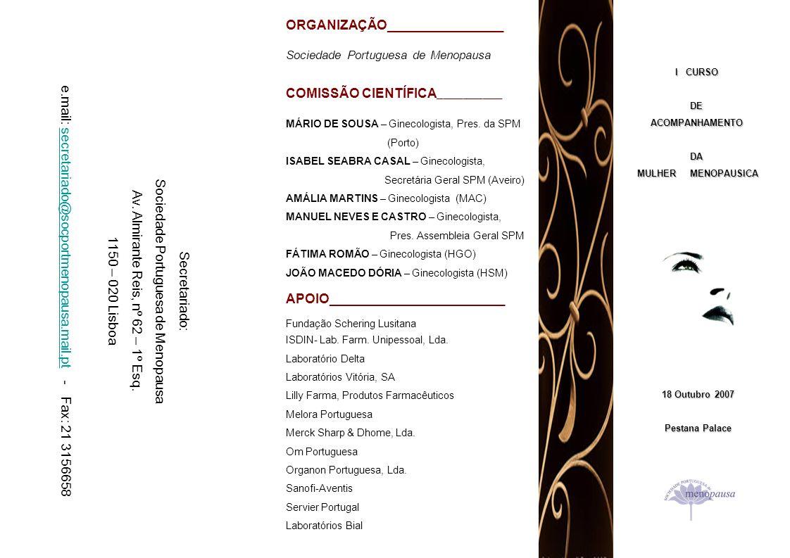 I CURSO DE ACOMPANHAMENTO DA MULHER MENOPAUSICA Pestana Palace, Lisboa – 18 de Outubro de 2007 Programa 14h 00m - Abertura do Secretariado 14h 30m – Introdução 14h 40m – Estudo Epidemiológico da Mulher em Menopausa – Mário de Sousa 15h 00m – Definições – Isabel Seabra Casal 15h 20m – Estudo da Mulher em Menopausa – Amália Martins 15h 40m – Patologias Associadas à Menopausa - Manuel Neves e Castro 16h 00m – Terapêuticas Hormonais – João Macedo Dória 16h 20m – Alternativas às Terapêuticas Hormonais – Fátima Romão 16h 40m – Casos Clínicos 17h 00m – Encerramento dos trabalhos 18 de Outubro – Dia Mundial da Menopausa …............................................................................................................................................................................