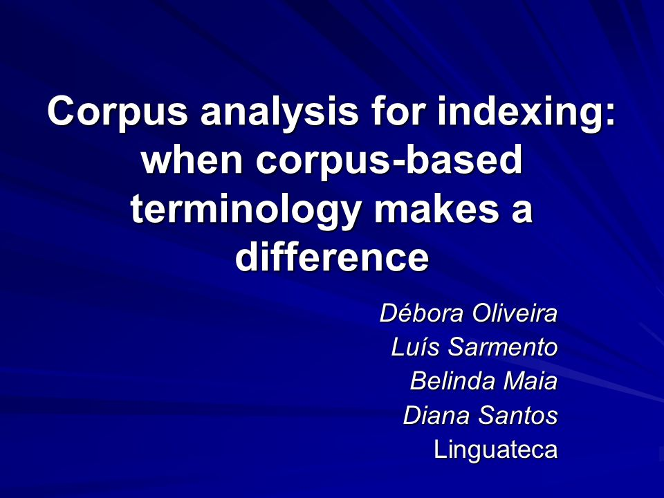 Corpus analysis for indexing: when corpus-based terminology makes a difference Débora Oliveira Luís Sarmento Belinda Maia Diana Santos Linguateca