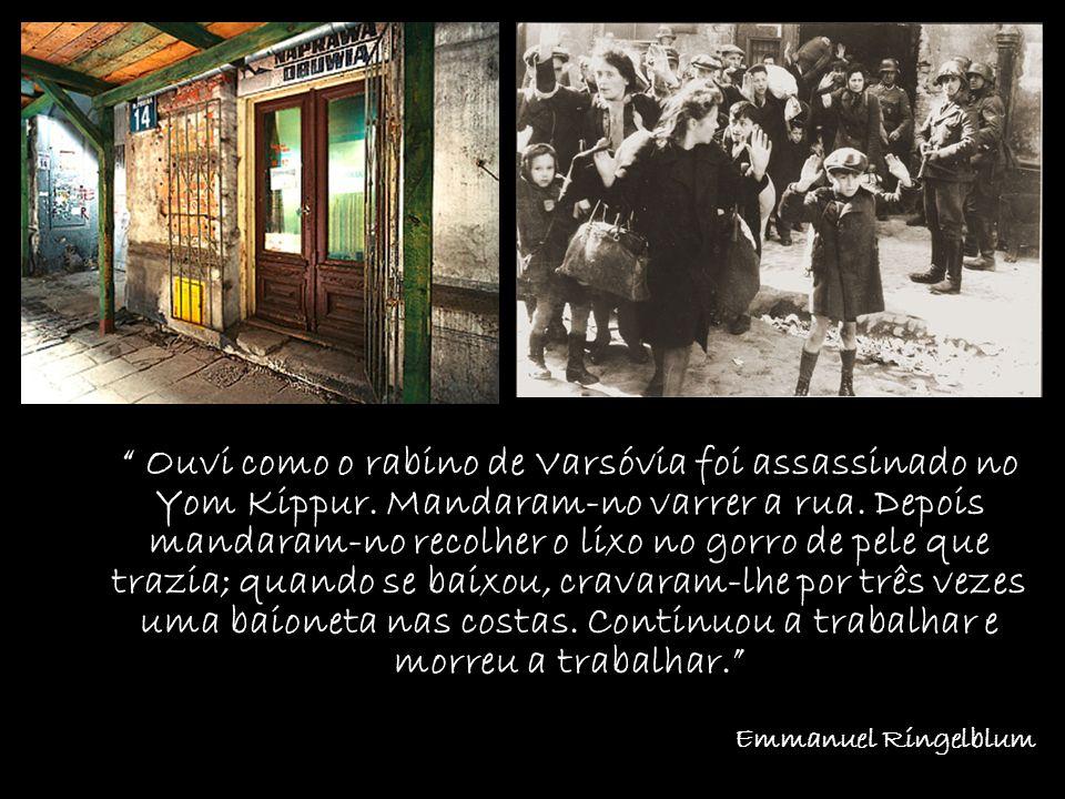 Ouvi como o rabino de Varsóvia foi assassinado no Yom Kippur. Mandaram-no varrer a rua. Depois mandaram-no recolher o lixo no gorro de pele que trazia